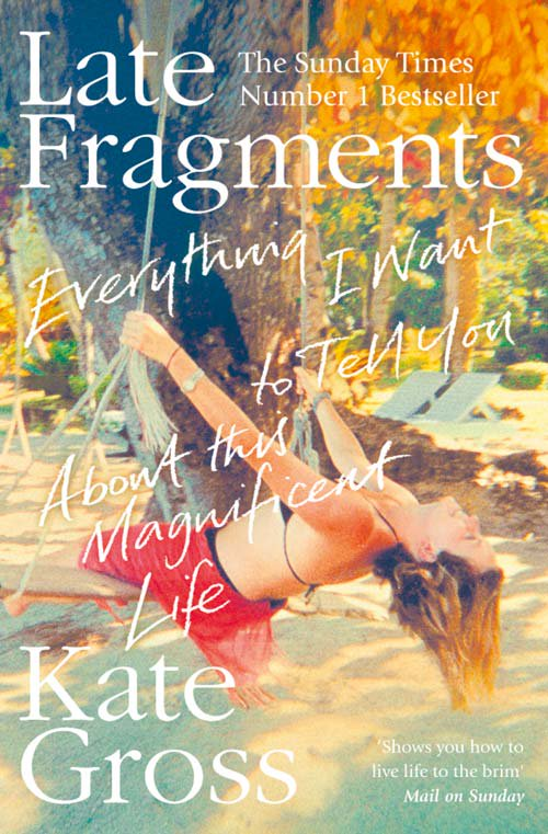 Late Fragments: Everything I Want to Tell You (About This Magnificent Life) by Kate Gross